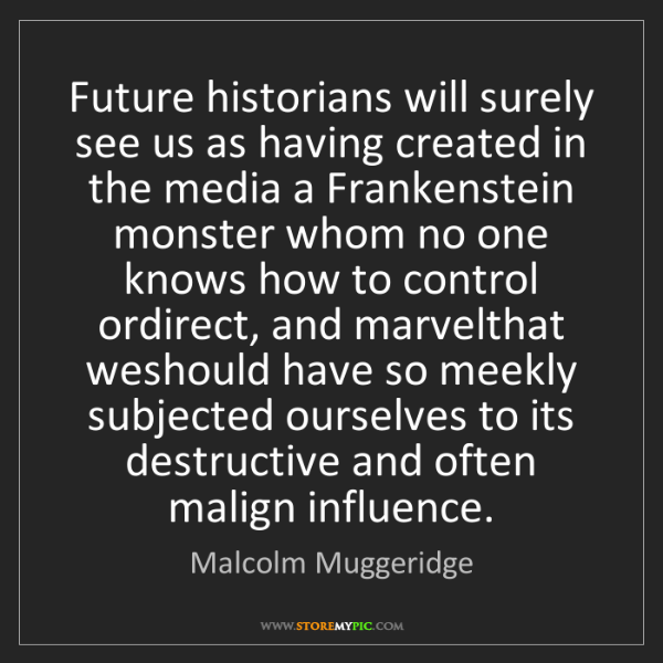 Malcolm Muggeridge: Future historians will surely see us as having created...