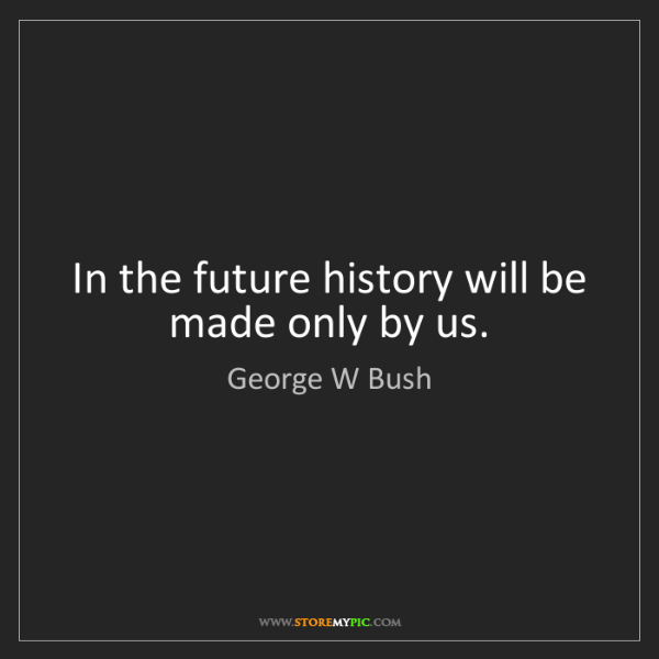 George W Bush: In the future history will be made only by us.