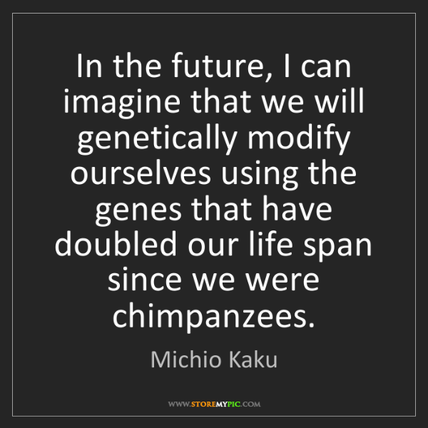 Michio Kaku: In the future, I can imagine that we will genetically...