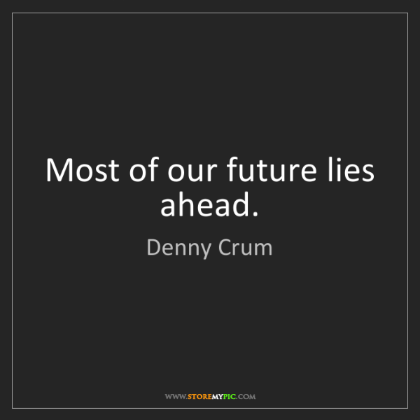 Denny Crum: Most of our future lies ahead.