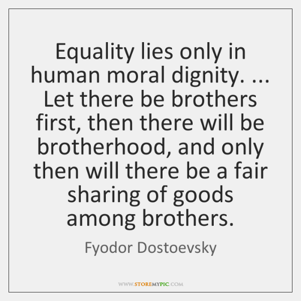 Equality lies only in human moral dignity. ... Let there be brothers first, ...