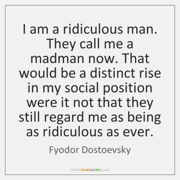 I am a ridiculous man. They call me a madman now. That ...
