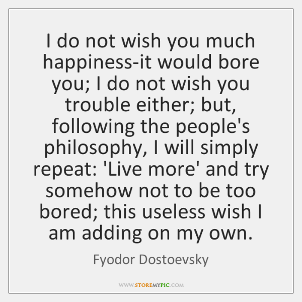 I do not wish you much happiness-it would bore you; I do ...