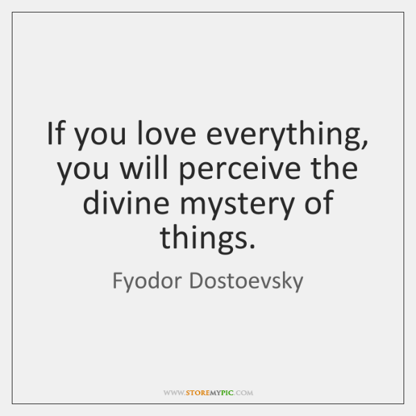 If you love everything, you will perceive the divine mystery of things.