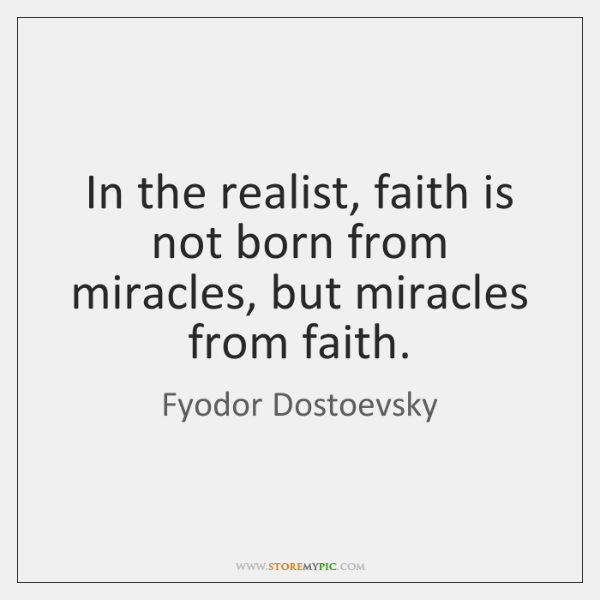 In the realist, faith is not born from miracles, but miracles from ...
