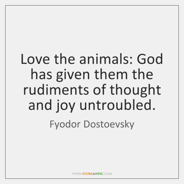 Love the animals: God has given them the rudiments of thought and ...