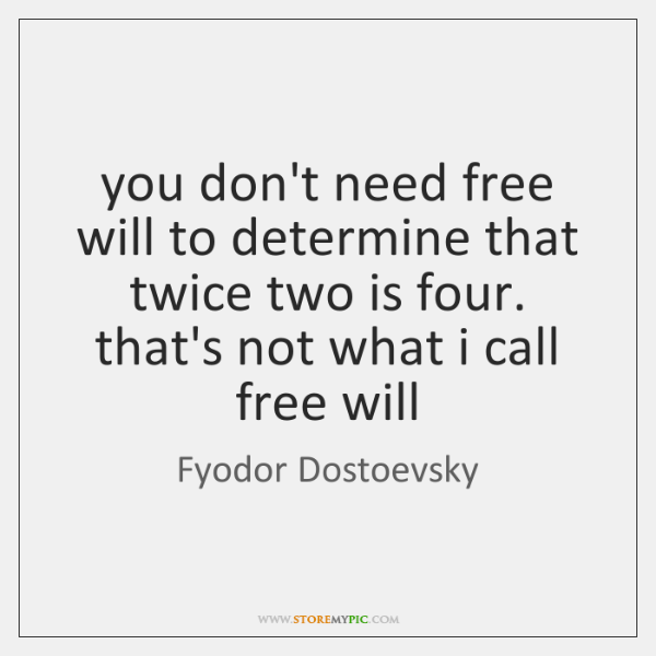 you don't need free will to determine that twice two is four. ...