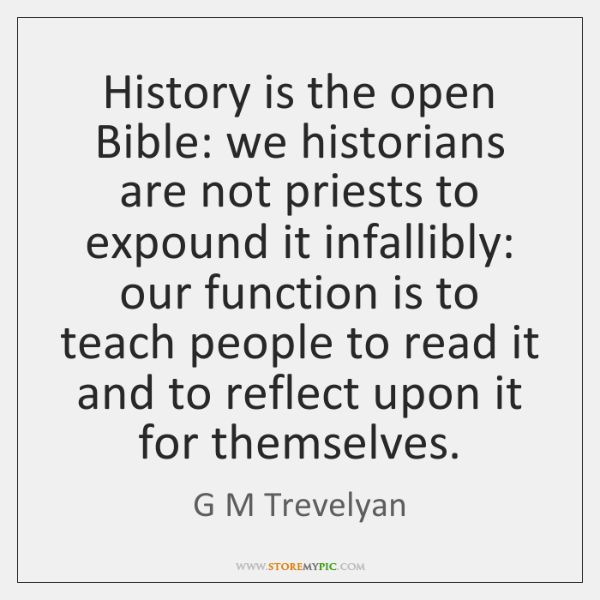 History is the open Bible: we historians are not priests to expound ...