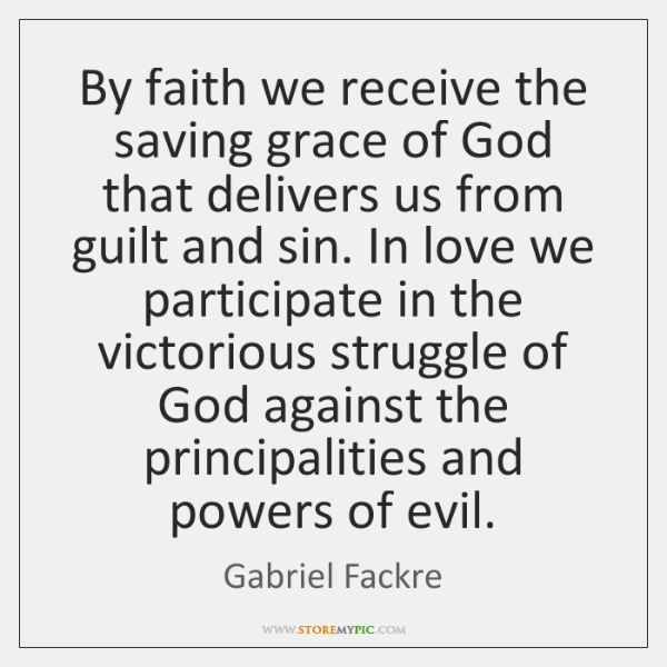 By faith we receive the saving grace of God that delivers us ...