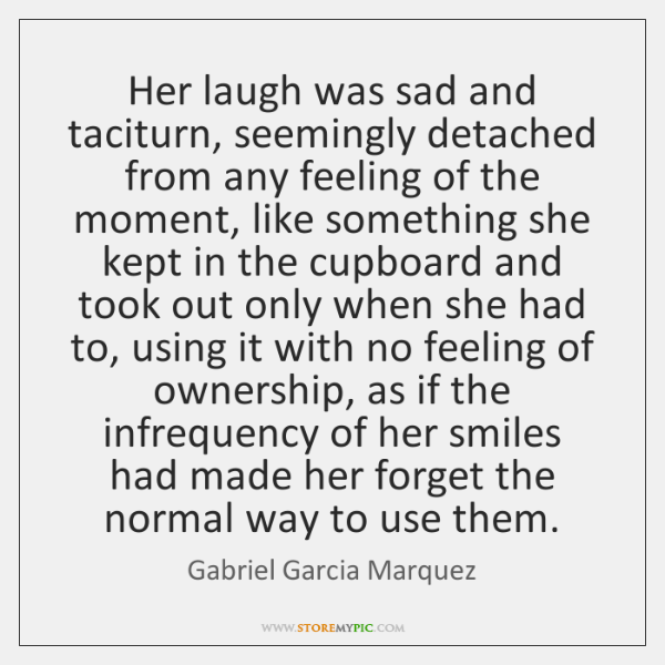Her laugh was sad and taciturn, seemingly detached from any feeling of ...