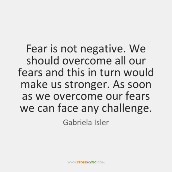 Fear is not negative. We should overcome all our fears and this ...