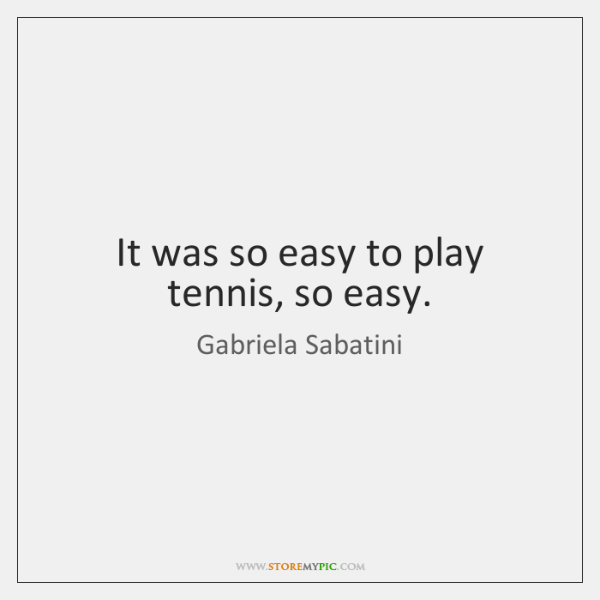It was so easy to play tennis, so easy.