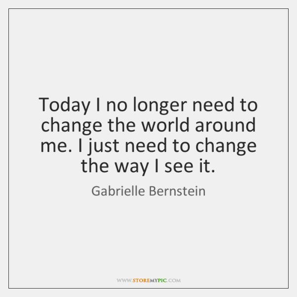 Today I no longer need to change the world around me. I ...