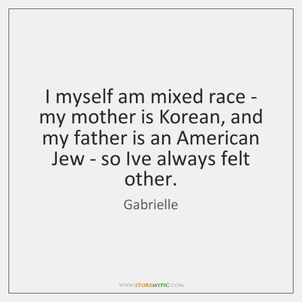 I myself am mixed race - my mother is Korean, and my ...