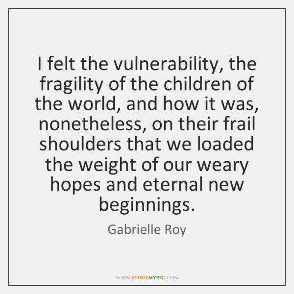 I felt the vulnerability, the fragility of the children of the world, ...