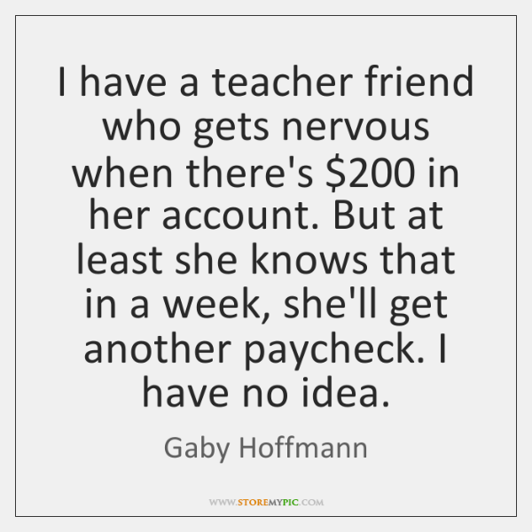 I have a teacher friend who gets nervous when there's $200 in her ...