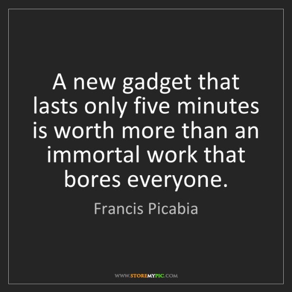 Francis Picabia: A new gadget that lasts only five minutes is worth more...