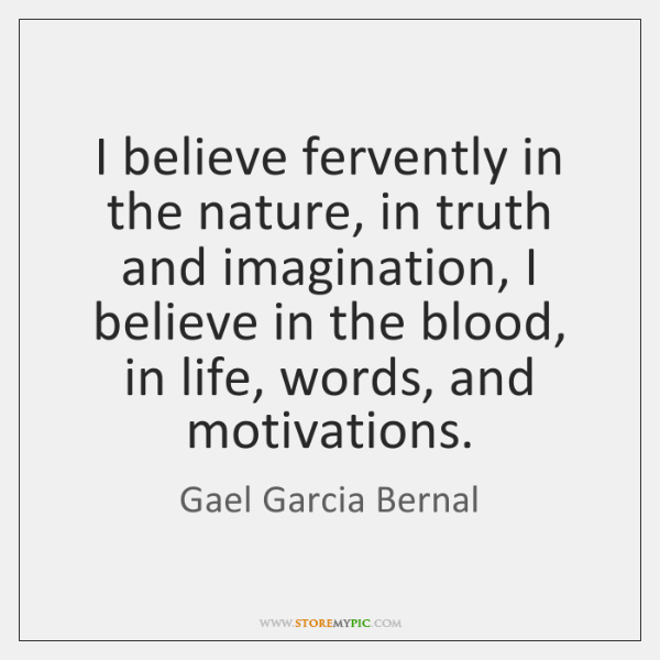 I believe fervently in the nature, in truth and imagination, I believe ...