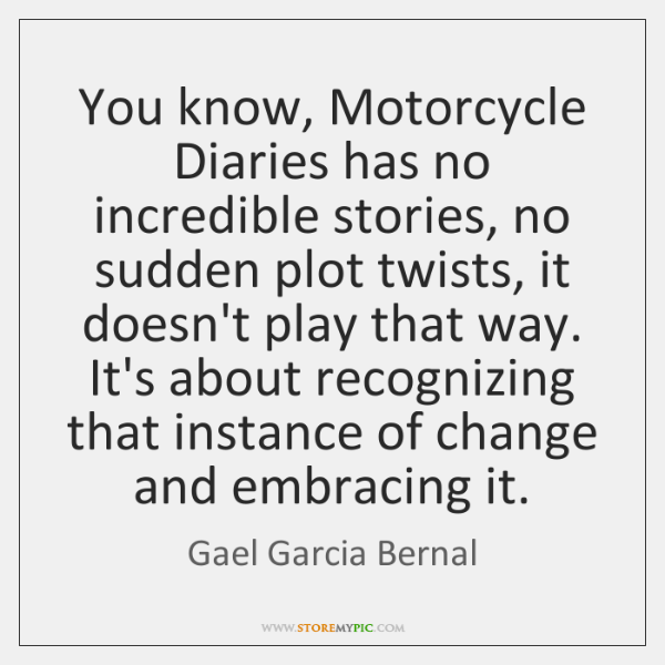 You know, Motorcycle Diaries has no incredible stories, no sudden plot twists, ...
