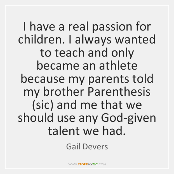 I have a real passion for children. I always wanted to teach ...