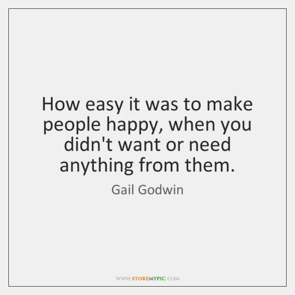 How easy it was to make people happy, when you didn't want ...