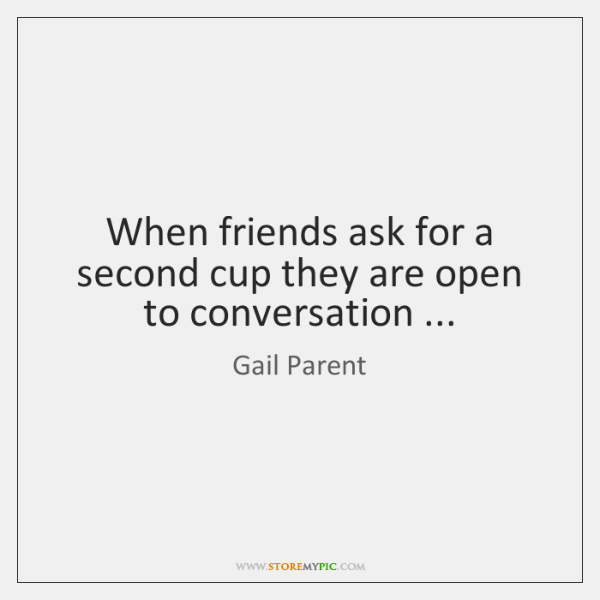 When friends ask for a second cup they are open to conversation ...