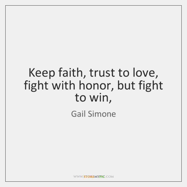 Keep faith, trust to love, fight with honor, but fight to win,