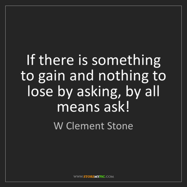 W Clement Stone: If there is something to gain and nothing to lose by...