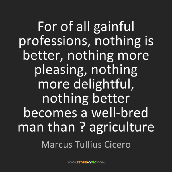 Marcus Tullius Cicero: For of all gainful professions, nothing is better, nothing...