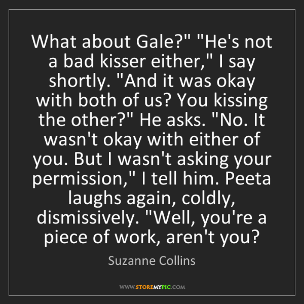 "Suzanne Collins: What about Gale?"" ""He's not a bad kisser either,"" I say..."