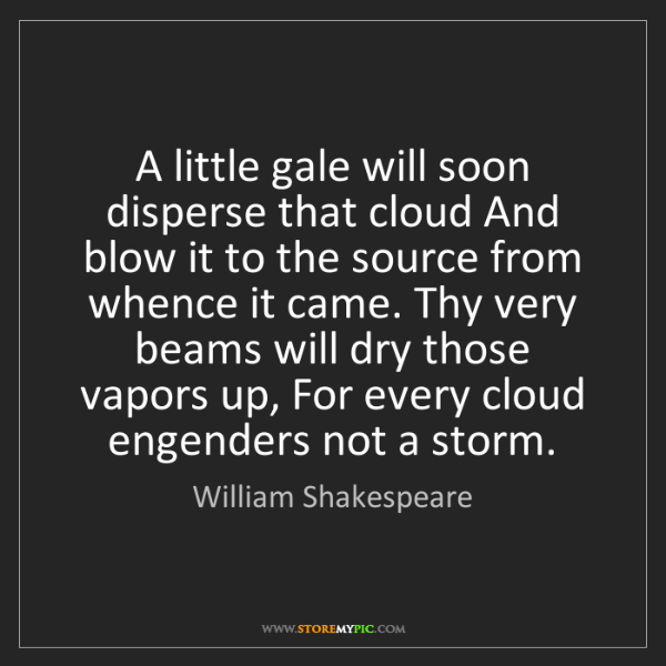 William Shakespeare: A little gale will soon disperse that cloud And blow...
