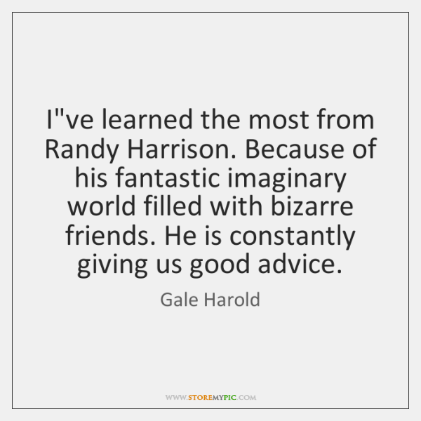 I've learned the most from Randy Harrison. Because of his fantastic imaginary ...
