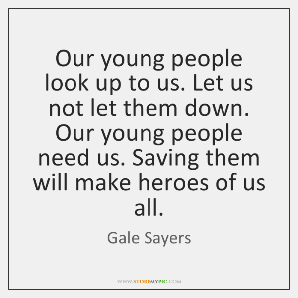 Our young people look up to us. Let us not let them ...