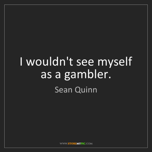 Sean Quinn: I wouldn't see myself as a gambler.