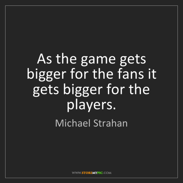 Michael Strahan: As the game gets bigger for the fans it gets bigger for...