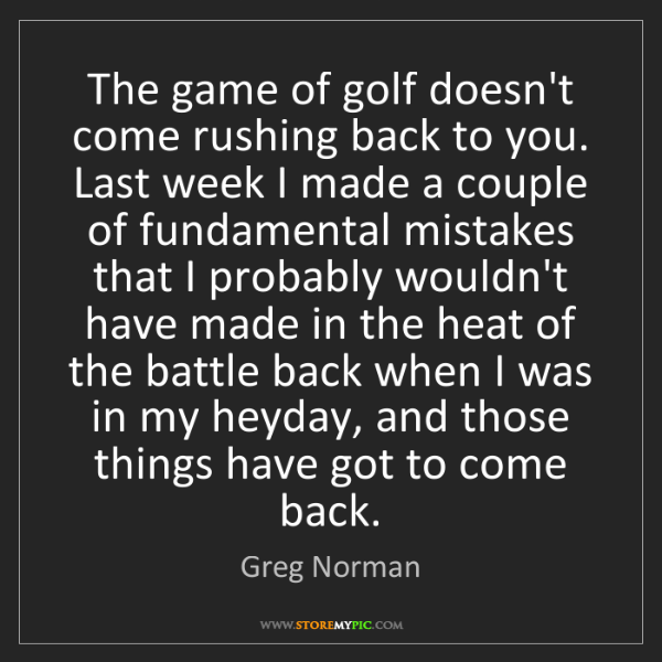 Greg Norman: The game of golf doesn't come rushing back to you. Last...