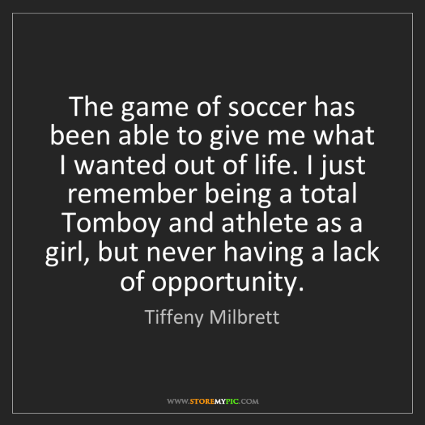 Tiffeny Milbrett: The game of soccer has been able to give me what I wanted...