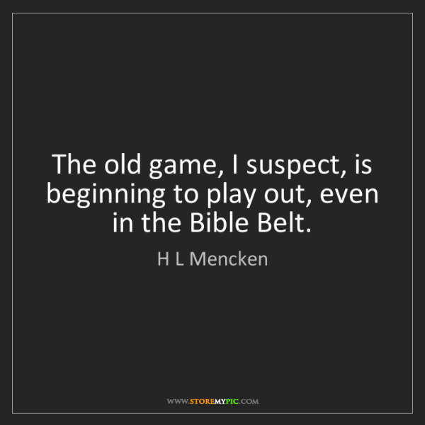 H L Mencken: The old game, I suspect, is beginning to play out, even...