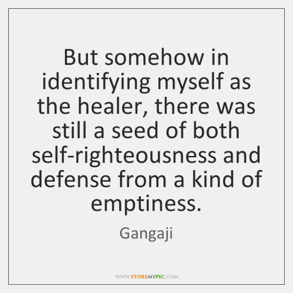 But somehow in identifying myself as the healer, there was still a ...