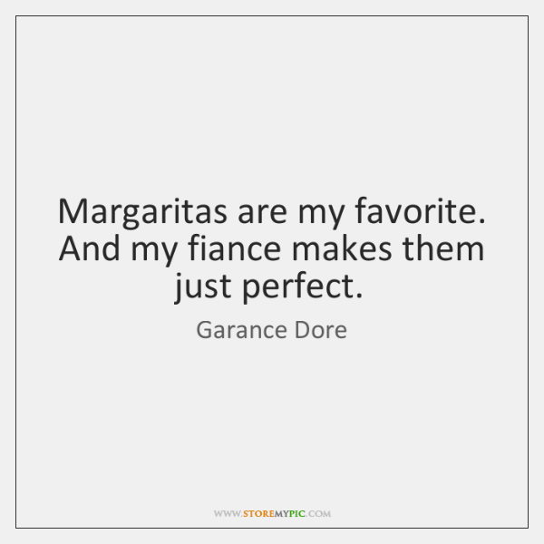 Margaritas are my favorite. And my fiance makes them just perfect.