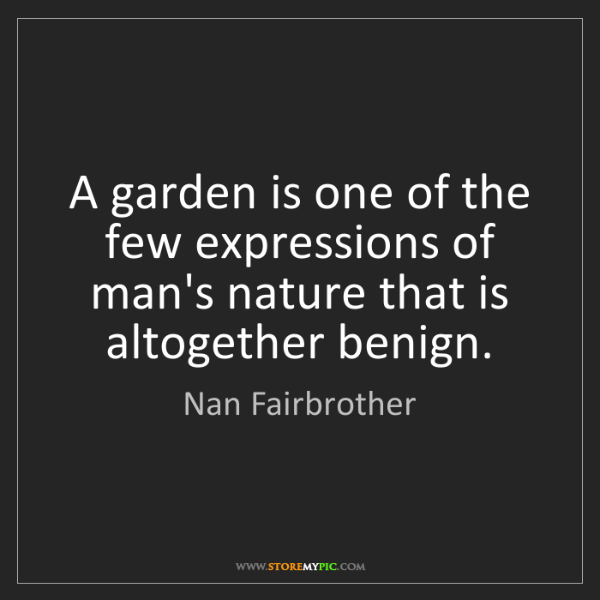 Nan Fairbrother: A garden is one of the few expressions of man's nature...