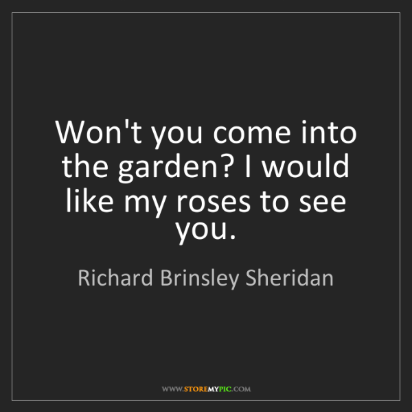 Richard Brinsley Sheridan: Won't you come into the garden? I would like my roses...