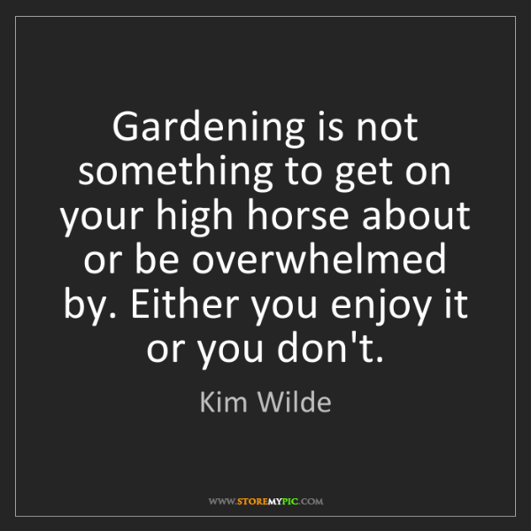 Kim Wilde: Gardening is not something to get on your high horse...