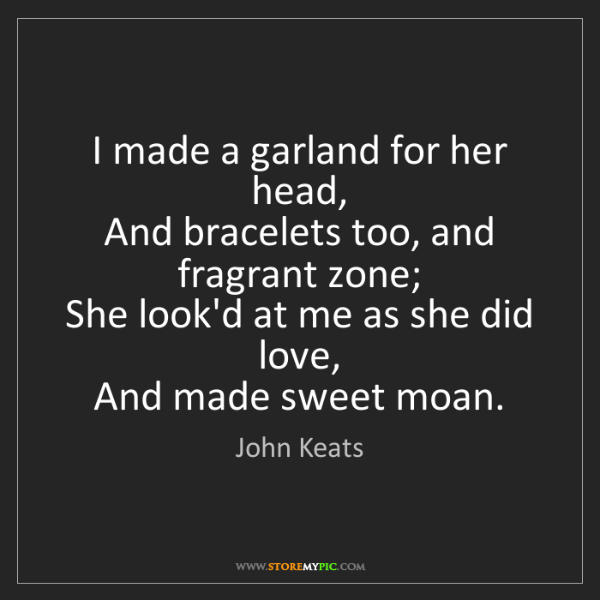 John Keats: I made a garland for her head,   And bracelets too, and...
