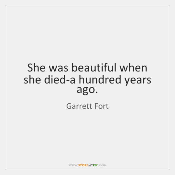 She was beautiful when she died-a hundred years ago.