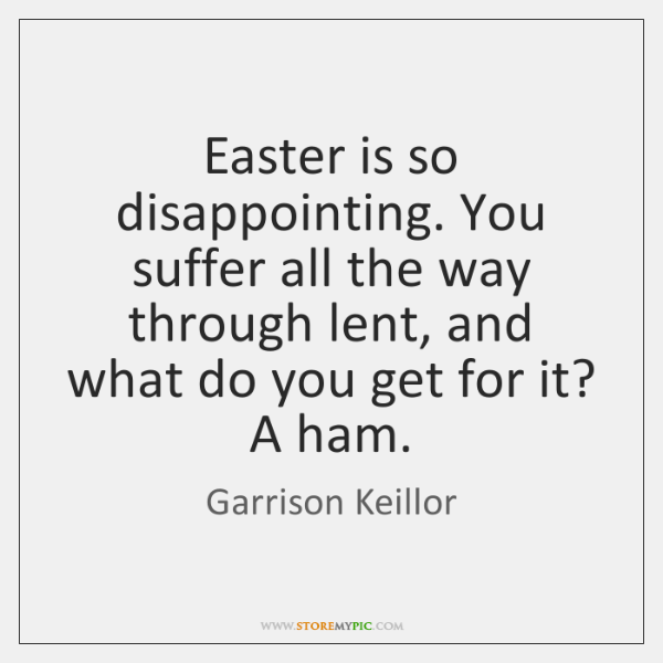 Easter is so disappointing. You suffer all the way through lent, and ...