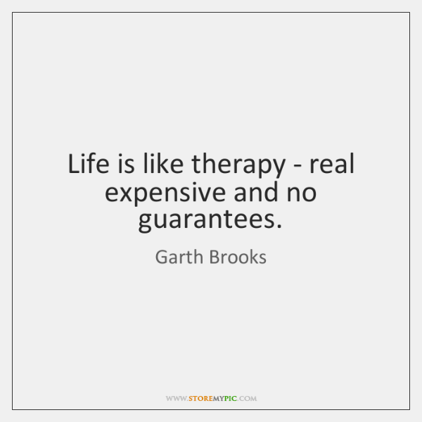 Life is like therapy - real expensive and no guarantees.