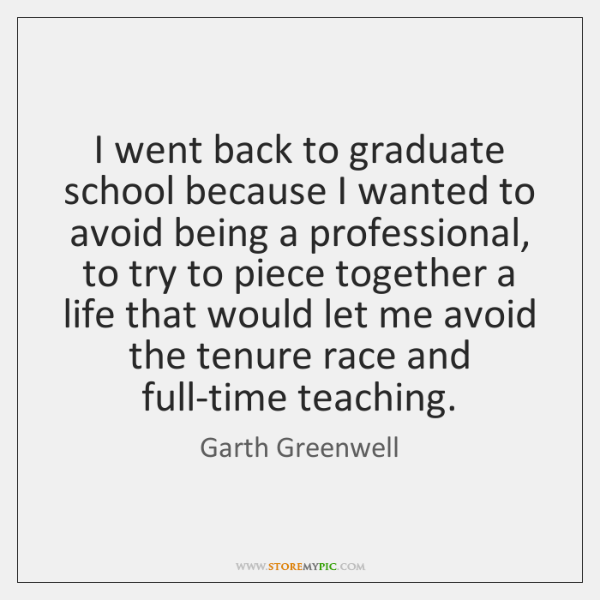 I went back to graduate school because I wanted to avoid being ...