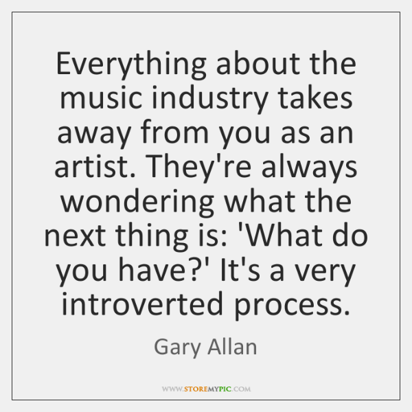 Everything about the music industry takes away from you as an artist. ...