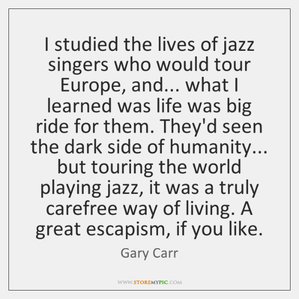 I studied the lives of jazz singers who would tour Europe, and... ...
